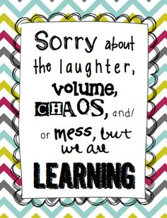 """Sorry about the laughter, volume, chaos, and/or mess, but we are LEARNING!"""