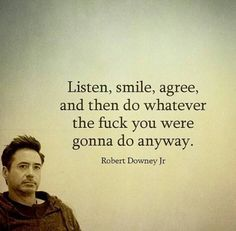 Listen, smile, agree, and then do whatever the fuck you were gonna do anyway.