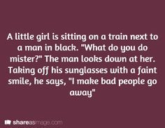 "A little girl is sitting on a train next to a man in black. ""What do you do, mister?"" The man looks down at her. Taking off his sunglasses with a faint smile, he says, ""I make bad people go away."""