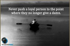 """Never push a loyal person..."""