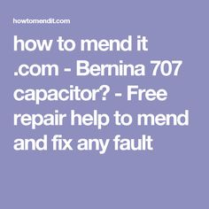 how to mend it .com - Bernina 707 capacitor? - Free repair help to mend and fix any fault