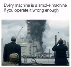 Every machine is a smoke machine if you operate it wrong enough...