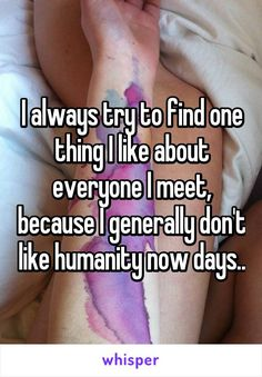 I always try to find one thing I like about everyone I meet, because I generally don't like humanity now days..