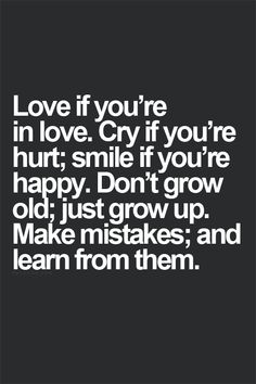 Love if you're in love.  Cry if you're happy. Don't grow old; just grow up.  make mistakes and learn from them.