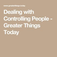 Dealing with Controlling People - Greater Things Today