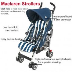 Maclaren strollers offer a lifetime guarantee, superior steering with high performance swivel wheels and a five second one hand fold mechanism. Find out more here about Maclaren strollers. Comes in a wide variety of models and designs.