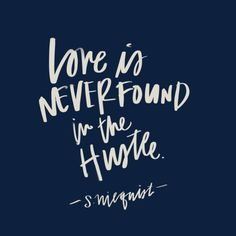 Love is never found in the hustle. // via shauna niequist (@sniequist)