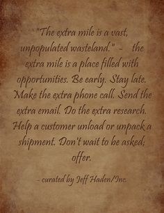 The extra mile is a vast, unpopulated wasteland. -  the extra mile is a place filled with opportunities. Be early. Stay late. Make the extra phone call. Send the extra email. Do the extra research. Help a customer unload or unpack a shipment. Don't wait to be asked; offer.