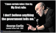 """I have certain rules I live by.  My first Rule:    I don't believe anything the government tells me."" (George Carlin)"