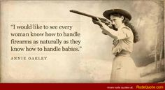 Annie Oakley quote on woman and firearms - http://www.rudequote.com/annie-oakley-quote-on-woman-and-firearms/