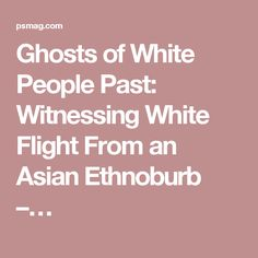Ghosts of White People Past: Witnessing White Flight From an Asian Ethnoburb –…