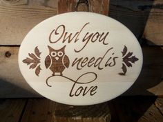 Owl you need is love, wood burned rustic sign, the perfect housewarming gift Wood Burning Stencils, Wood Burning Crafts, Wood Burning Patterns, Wood Burning Art, Wood Projects, Projects To Try, Owl Crafts, Rustic Signs, Wood Slices