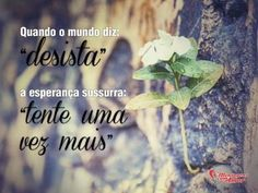 """Quando o mundo diz, """"Desista"""", a esperança sussurra: """"Tente uma vez mais""""."""