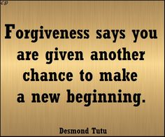 """""""Forgiveness says you are given another chance to make a new beginning."""" - Desmond Tutu"""