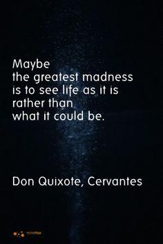 """""""Demasiada cordura puede ser la peor de la locura, ver la vida como es y no como debería de ser."""" - Miguel de Cervantes"""