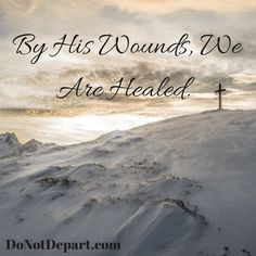 By HIS Wounds, We Are Healed - Plus other reminders from Isaiah 53