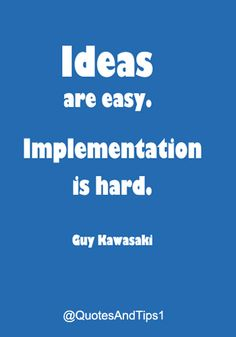 Ideas are easy. Implementation is hard. – Guy Kawasaki