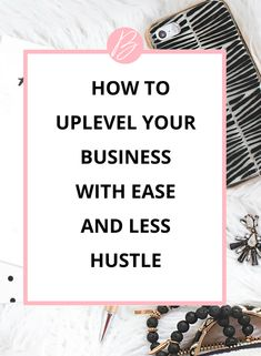 tips to help you confidently uplevel your business with ease and less hustle.