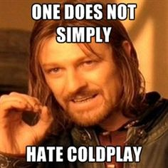 One does not simply hate Coldplay