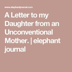 A Letter to my Daughter from an Unconventional Mother. | elephant journal