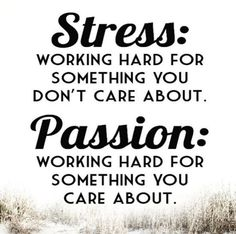 Best definition of Stress and Passion: Stress is working hard for something you don't care about. Passion is working hard for something you DO care. Motivational Quotes, Inspirational Quotes, You Dont Care, Self Confidence, Positive Thoughts, Don't Care, Work Hard, Affirmations, Stress