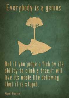 """""""Everybody is a genius. But if you judge a fist by its ability to climb a tree, it will live its whole life believing it is stupid"""" - Albert Einstein"""