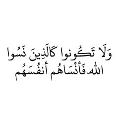 """""""Do not be like those who forget God, so God causes them to forget their own souls."""" ولا تكونوا كالذين نسوا الله فانساهم انفسهم"""