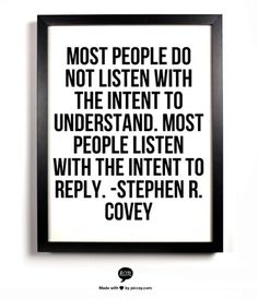 Most people do not listen with the intent to understand. Most people listen with the intent to reply. Stephen R. Covey quote