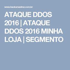 ATAQUE DDOS 2016 | ATAQUE DDOS 2016 MINHA LOJA | SEGMENTO