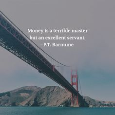 Money is a terrible master but an excellent servant. –P.T. Barnume