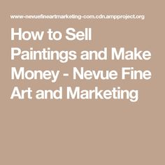 How to Sell Paintings and Make Money - Nevue Fine Art and Marketing