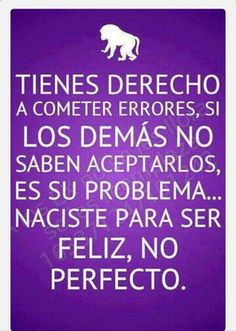 Tienes derecho a cometer errores, si los demás no saben aceptarlos es su problema. NACISTE PARA SER FELIZ, NO PERFECTO. #frases