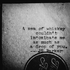"""A sea of whiskey couldn't intoxicate me as much as a drop of you"" -J.S. Parker"