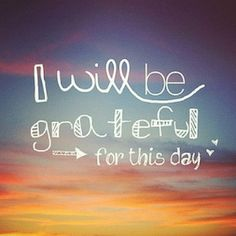 I will be grateful for this day...  I think this is a great thing to keep in mind everyday!