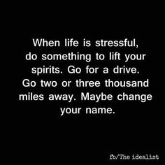 When life is stressful, do something to lift your spirits. Go for a drive. Go two or three thousand miles away. Maybe change your name.