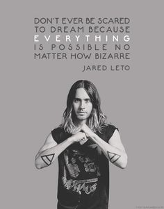 Don't ever be scared to dream because everything is possible no matter how bizarre... #JaredLeto