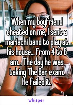 When my boyfriend cheated on me, I sent a mariachi band to play at his house... From 4 to 6 am... The day he was taking The Bar exam. He failed it.