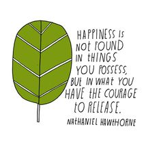 Happiness is not found in things you possess, but in what you have the courage to release. --Nathaniel Hawthorne