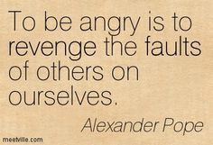 """Quote by Alexander Pope: """"To be angry is to revenge the faults of others on ourselves. Word Of Advice, Advice Quotes, Words Quotes, Wise Words, Pope Quotes, Quotable Quotes, Motivational Words, Inspirational Quotes, Great Quotes"""