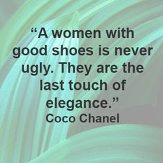 """A woman with good shoes is never ugly. They are the last touch of elegance. Coco Chanel"