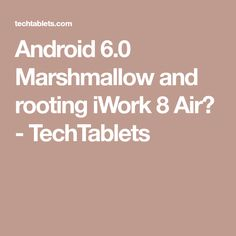 Android 6.0 Marshmallow and rooting iWork 8 Air? - TechTablets