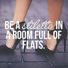 Be a stiletto in a room full of flats! <3