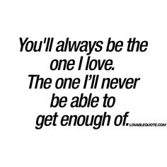 You'll always be the one I love. The one I'll never be able to get enough of. | #truelove