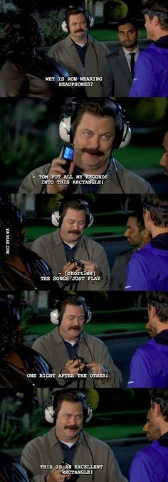 -Chris : Why is Ron wearing headphones? -Ron : Tom put all my records into this rectangle! The songs just play one right after the other.  This is an excellent rectangle !  Parks and rec