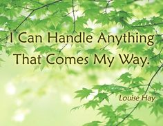 I Can handle anything that comes my way ~ Louise Hay
