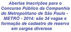 A Companhia do Metropolitano de São Paulo - METRÔ, informa da abertura de Concurso Público que visa o preenchimento de 34 vagas em oportunidades para todos os Níveis de Escolaridade e também para formação de cadastro de reserva em cargos do seu Quadro de Pessoal. As remunerações vão de R$ 964,01 a R$ 6.275,94, entre outros benefícios.  Saiba mais, leia:  http://apostilaseconcursosatuais.blogspot.com.br/2014/01/concurso-publico-companhia-do.html