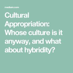 Cultural Appropriation: Whose culture is it anyway, and what about hybridity?