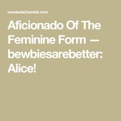 Aficionado Of The Feminine Form — bewbiesarebetter: Alice!