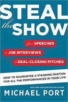 Steal the Show: From Speeches to Job Interviews to Deal-Closing Pitches, How to Guarantee a Standing Ovation for All the Performances in Your Life: Michael Port: 9780544555181: Amazon.com: Books