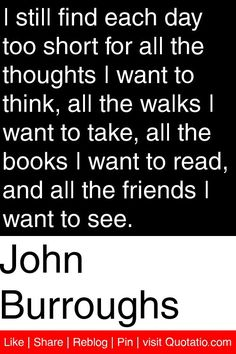 John Burroughs - I still find each day too short for all the thoughts I want to think, all the walks I want to take, all the books I want to read, and all the friends I want to see. #quotations #quotes